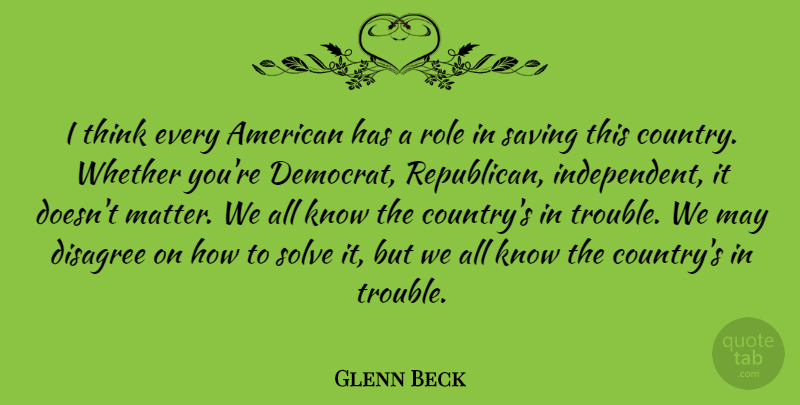 Glenn Beck Quote About Country, Independent, Thinking: I Think Every American Has...