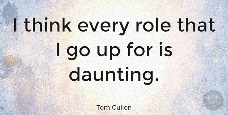 Tom Cullen Quote About undefined: I Think Every Role That...