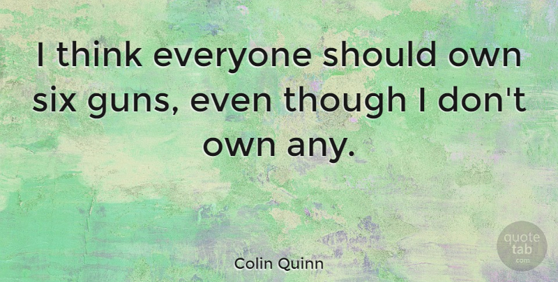 Colin Quinn Quote About Thinking, Gun, Six: I Think Everyone Should Own...