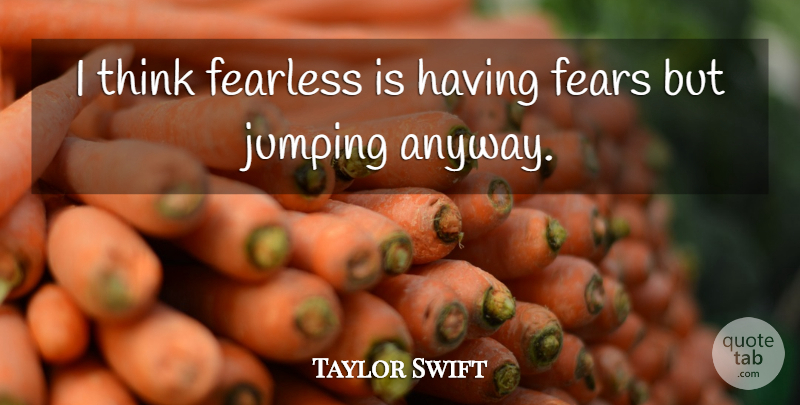 Taylor Swift Quote About Thinking, Jumping, Fearless: I Think Fearless Is Having...