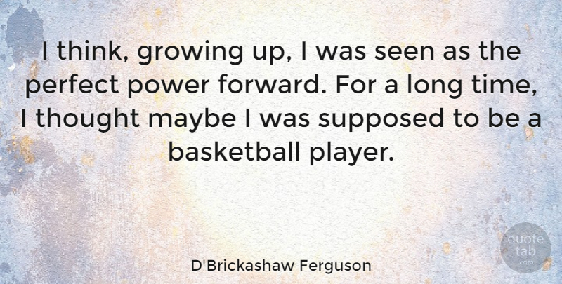 D'Brickashaw Ferguson Quote About Growing, Maybe, Perfect, Power, Seen: I Think Growing Up I...
