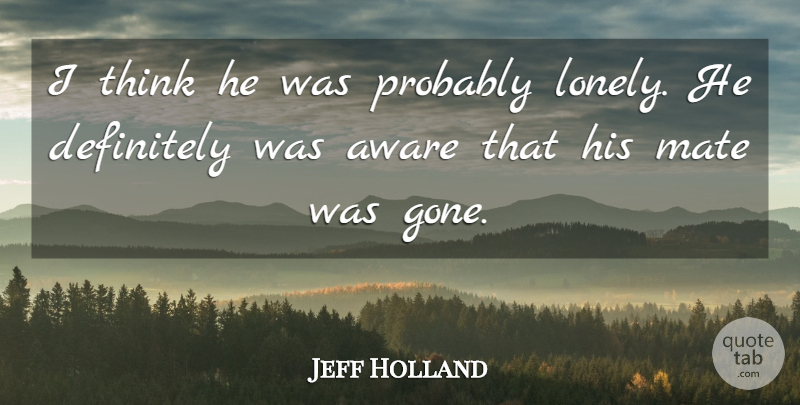 Jeff Holland Quote About Aware, Definitely, Mate: I Think He Was Probably...