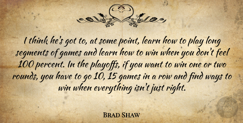 Brad Shaw Quote About Games, Learn, Row, Segments, Ways: I Think Hes Got To...