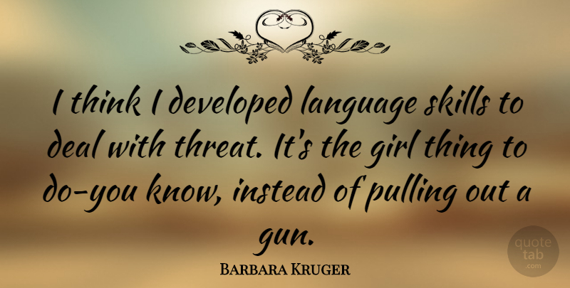Barbara Kruger Quote About Girl, Gun, Thinking: I Think I Developed Language...