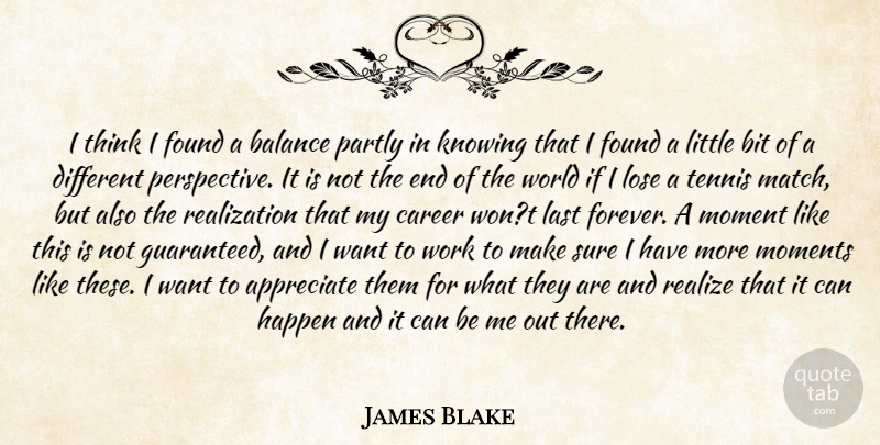 James Blake Quote About Appreciate, Balance, Bit, Career, Found: I Think I Found A...
