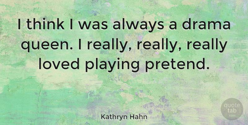 Kathryn Hahn: I think I was always a drama queen. I really ...