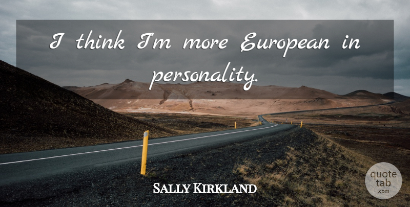 Sally Kirkland Quote About Thinking, Personality: I Think Im More European...