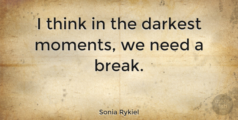 Need A Break Away Quotes: Sonia Rykiel: I Think In The Darkest Moments, We Need A