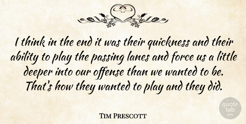 Tim Prescott Quote About Ability, Deeper, Force, Offense, Passing: I Think In The End...