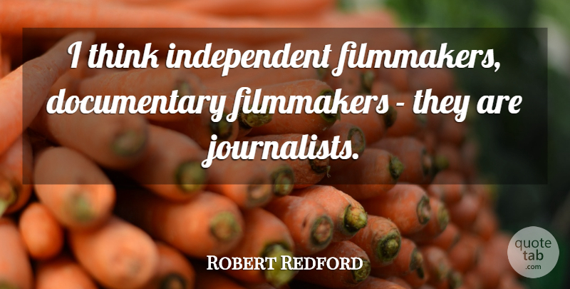 Robert Redford Quote About Independent, Thinking, Documentaries: I Think Independent Filmmakers Documentary...