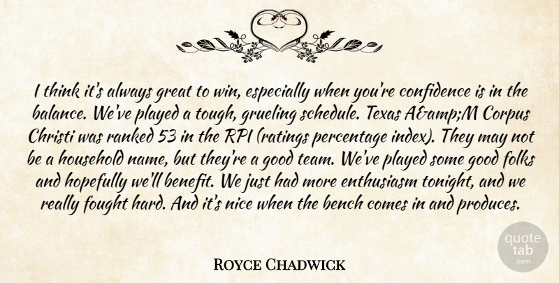 Royce Chadwick Quote About Bench, Confidence, Enthusiasm, Folks, Fought: I Think Its Always Great...