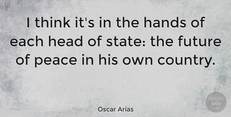 Oscar Arias Quote About Future, Head, Peace: I Think Its In The...