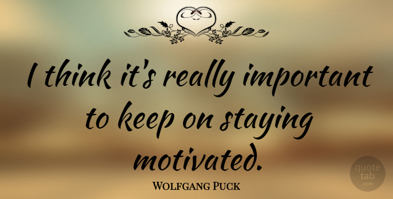 Wolfgang Puck Quote About Thinking, Important, Motivated: I Think Its Really Important...