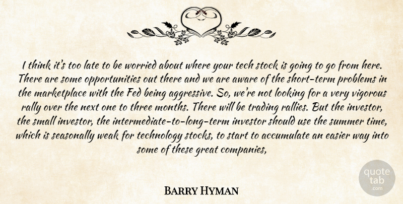 Barry Hyman Quote About Accumulate, Aware, Easier, Fed, Great: I Think Its Too Late...