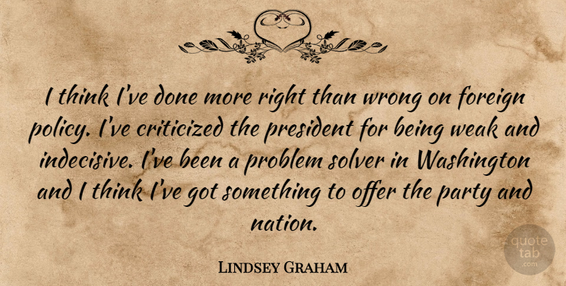 Lindsey Graham Quote About Party, Thinking, President: I Think Ive Done More...