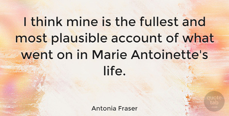 Antonia Fraser Quote About Account, British Author, Marie, Plausible: I Think Mine Is The...