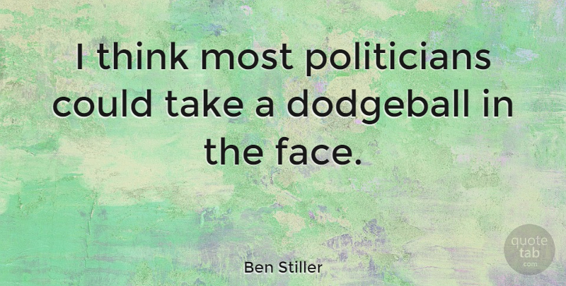Ben Stiller Quote About Thinking, Faces, Dodgeball: I Think Most Politicians Could...