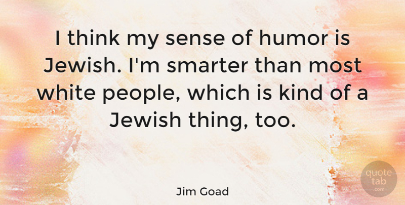 Thinking Smarter About People Who Think >> Jim Goad I Think My Sense Of Humor Is Jewish I M Smarter Than Most