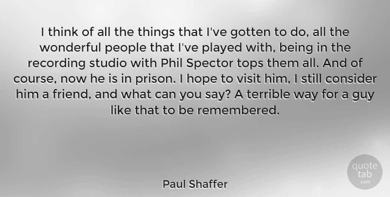 Paul Shaffer Quote About Consider, Gotten, Guy, Hope, People: I Think Of All The...