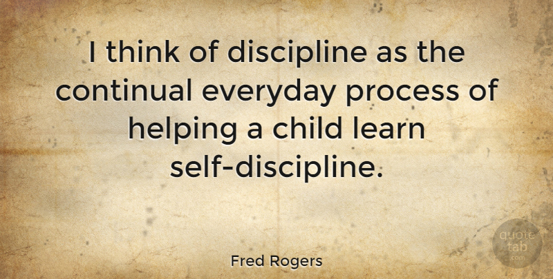 Fred Rogers I Think Of Discipline As The Continual Everyday Process Of Quotetab