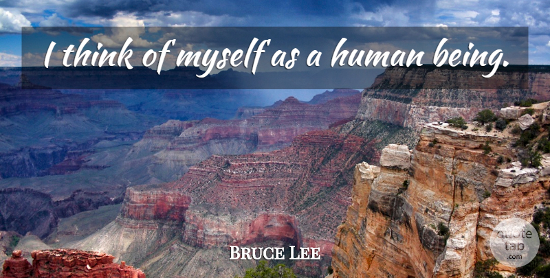 Bruce Lee Quote About Thinking, Thoughtful, Humans: I Think Of Myself As...