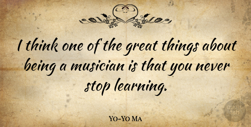 Yo-Yo Ma Quote About Thinking, Musician, Never Stop Learning: I Think One Of The...