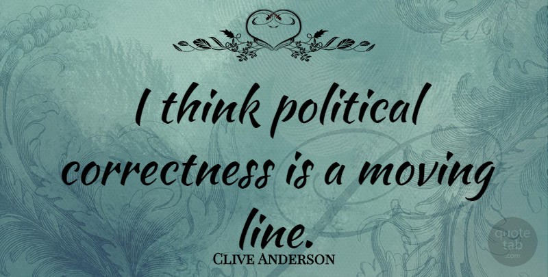 Clive Anderson Quote About Moving, Thinking, Political: I Think Political Correctness Is...