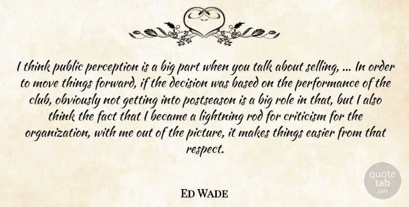 Ed Wade Quote About Based, Became, Criticism, Decision, Easier: I Think Public Perception Is...