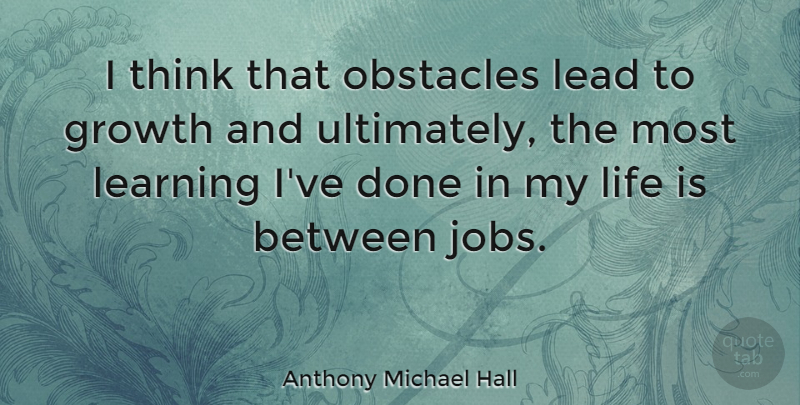 Anthony Michael Hall Quote About Jobs, Thinking, Growth: I Think That Obstacles Lead...