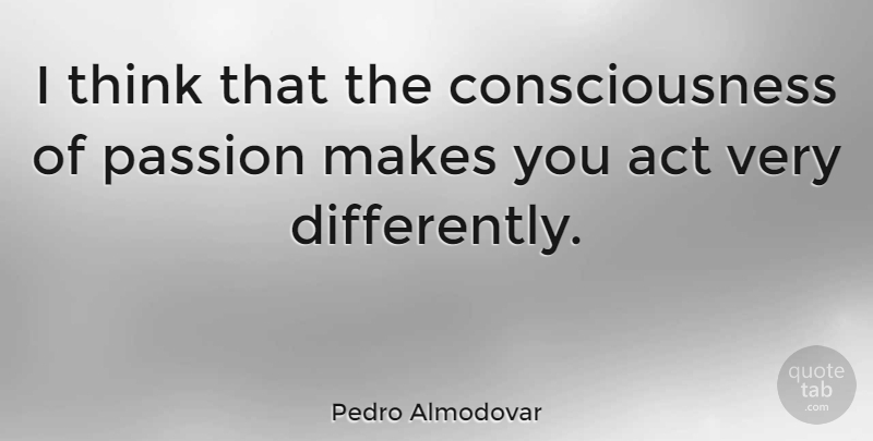 Pedro Almodovar I Think That The Consciousness Of Passion Makes You