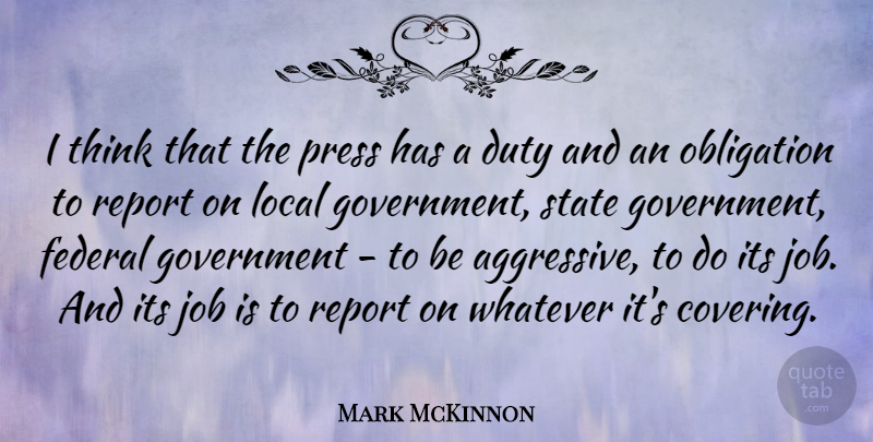 Mark McKinnon Quote About Federal, Government, Job, Local, Obligation: I Think That The Press...