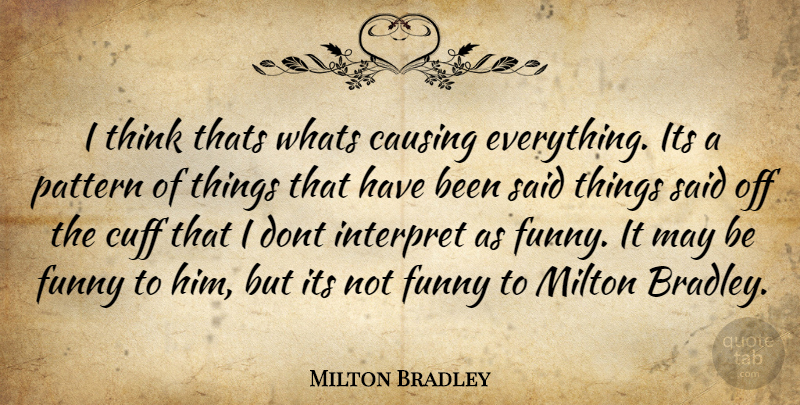 Milton Bradley Quote About Causing, Funny, Interpret, Milton, Pattern: I Think Thats Whats Causing...