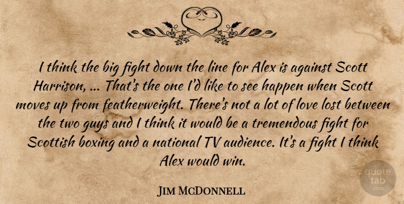 Jim McDonnell Quote About Against, Alex, Boxing, Fight, Guys: I Think The Big Fight...