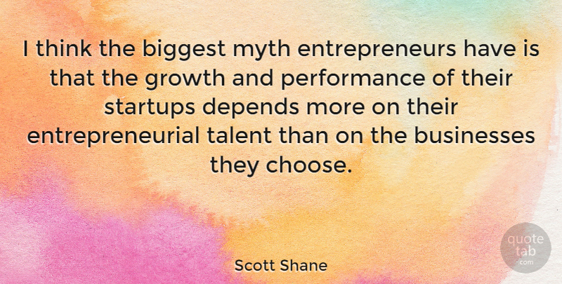 Scott Shane Quote About Biggest, Businesses, Depends, Myth, Performance: I Think The Biggest Myth...