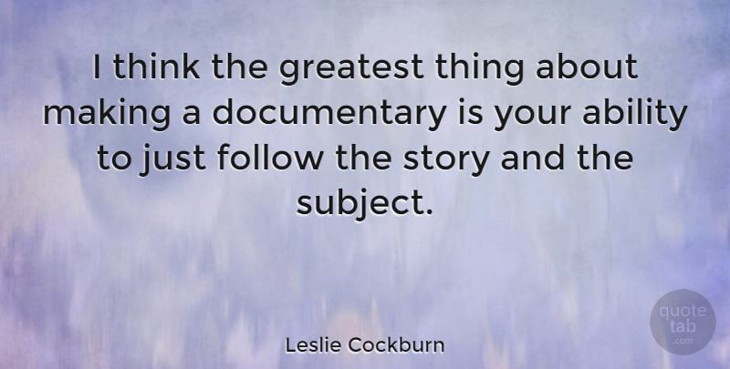 Leslie Cockburn Quote About Thinking, Documentaries, Stories: I Think The Greatest Thing...