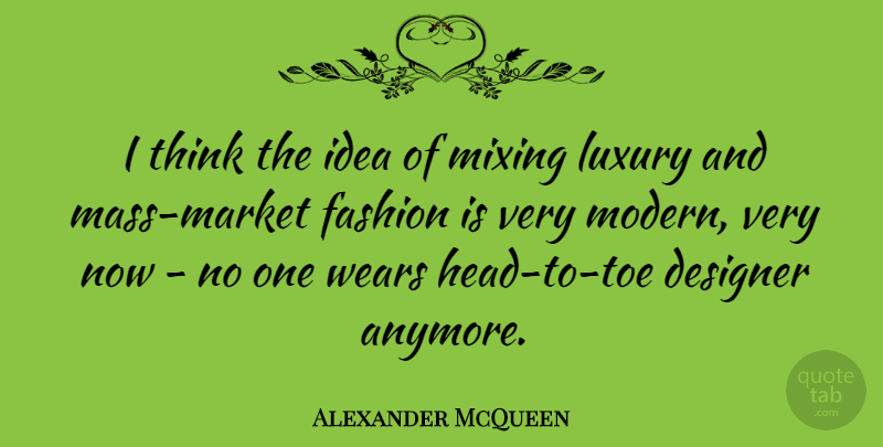 Alexander McQueen Quote About Fashion, Thinking, Ideas: I Think The Idea Of...