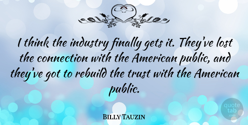 Billy Tauzin Quote About Trust, Thinking, Connections: I Think The Industry Finally...