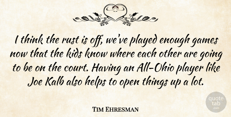 Tim Ehresman Quote About Games, Helps, Joe, Kids, Open: I Think The Rust Is...