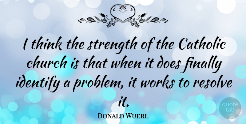 Donald Wuerl Quote About Catholic, Church, Finally, Identify, Resolve: I Think The Strength Of...