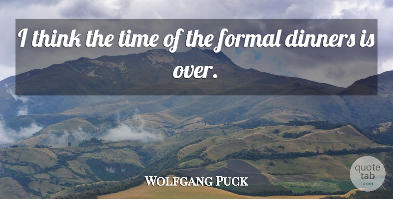 Wolfgang Puck Quote About Thinking, Dinner, Formal: I Think The Time Of...