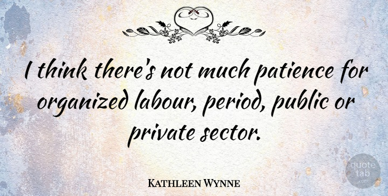 Kathleen Wynne Quote About Thinking, Periods, Private Sector: I Think Theres Not Much...