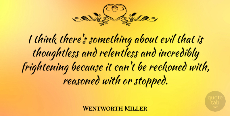 Wentworth Miller Quote About Evil, Incredibly, Reckoned, Relentless: I Think Theres Something About...