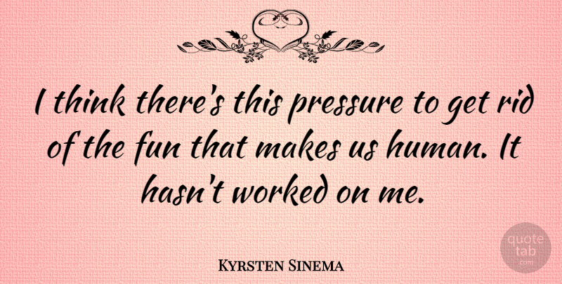 Kyrsten Sinema Quote About Worked: I Think Theres This Pressure...