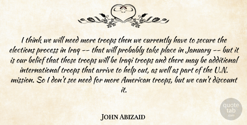 John Abizaid Quote About Additional, Arrive, Belief, Currently, Discount: I Think We Will Need...