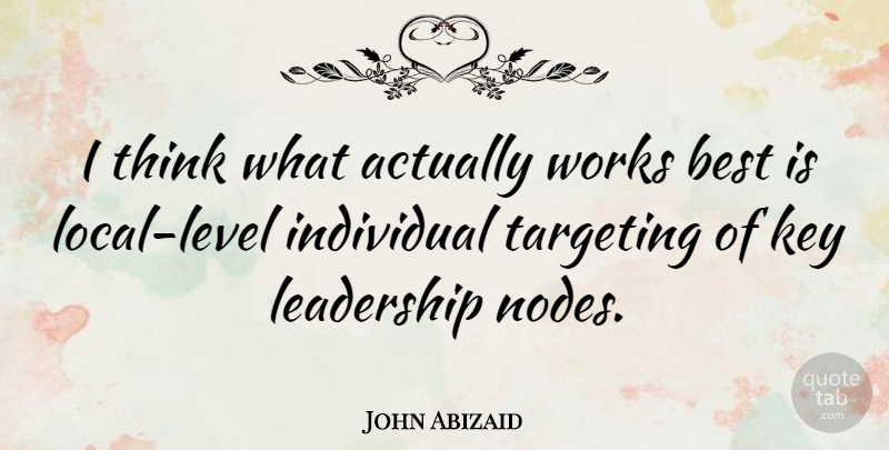 John Abizaid Quote About American Soldier, Best, Key, Leadership, Targeting: I Think What Actually Works...