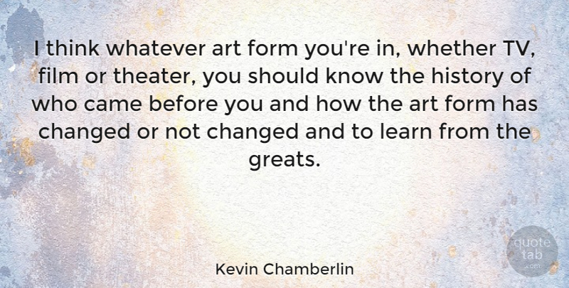 Kevin Chamberlin Quote About Art, Came, Changed, Form, History: I Think Whatever Art Form...