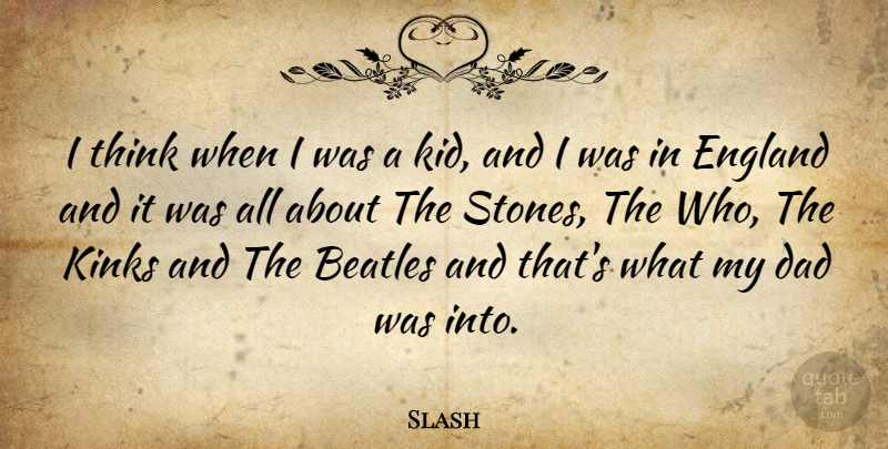 Slash Quote About Dad, Kids, Thinking: I Think When I Was...