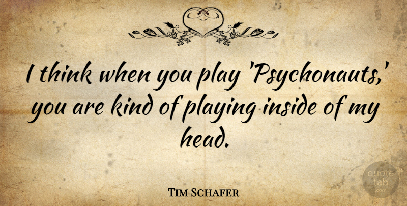 Tim Schafer Quote About undefined: I Think When You Play...