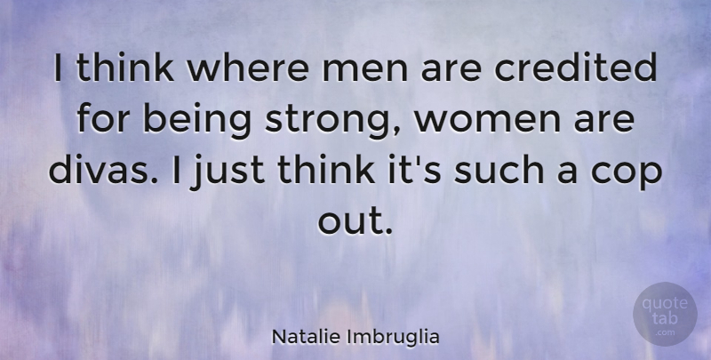 Natalie Imbruglia Quote About Strong Women, Thinking, Being A Strong Woman: I Think Where Men Are...