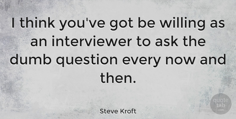 Steve Kroft Quote About Willing: I Think Youve Got Be...